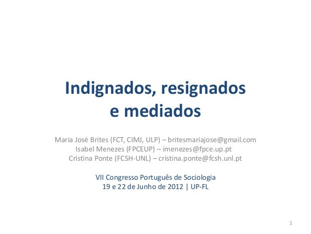 Indignados, resignados  e mediados  Maria José Brites (FCT, CIMJ, ULP) – britesmariajose@gmail.com  Isabel Menezes (FPCEUP...