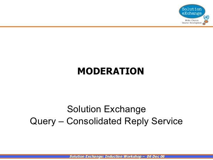 MODERATION <ul><li>Solution Exchange </li></ul><ul><li>Query – Consolidated Reply Service </li></ul>