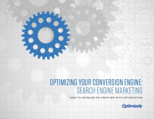 OPTIMIZING YOUR CONVERSION ENGINE: SEARCH ENGINE MARKETING HOW TO INCREASE ROI FROM SEM WITH OPTIMIZATION