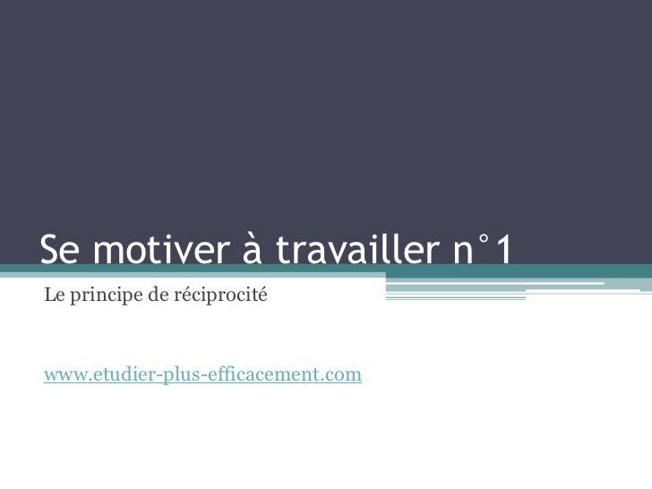 Se motiver à travailler n°1Le principe de réciprocitéwww.etudier-plus-efficacement.com