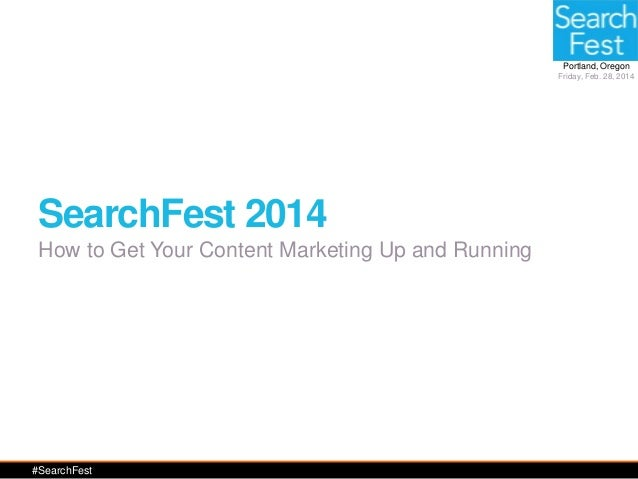 Portland, Oregon Friday, Feb. 28, 2014  SearchFest 2014 How to Get Your Content Marketing Up and Running  #SearchFest