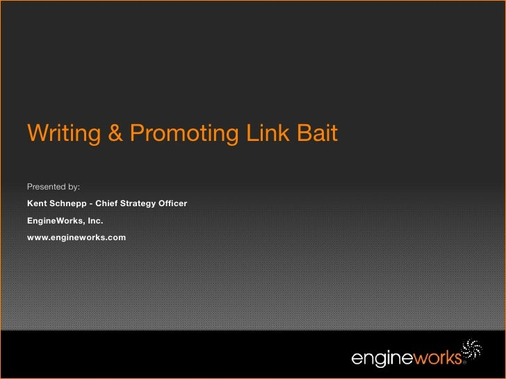 Writing & Promoting Link Bait  Presented by: Kent Schnepp - Chief Strategy Officer EngineWorks, Inc. www.engineworks.com