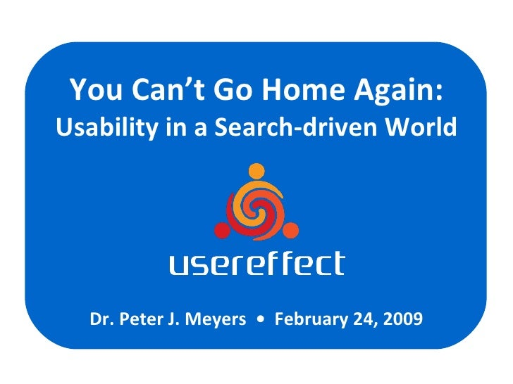 You Can't Go Home Again: Usability in a Search-driven World Dr. Peter J. Meyers  •  February 24, 2009