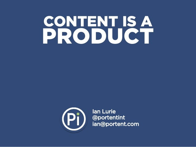 CONTENT IS APRODUCT     Ian Lurie     @portentint     ian@portent.com