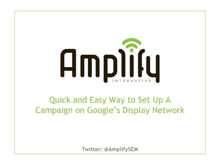 Quick and Easy Way to Set Up ACampaign on Google's Display Network           Twitter: @AmplifySEM