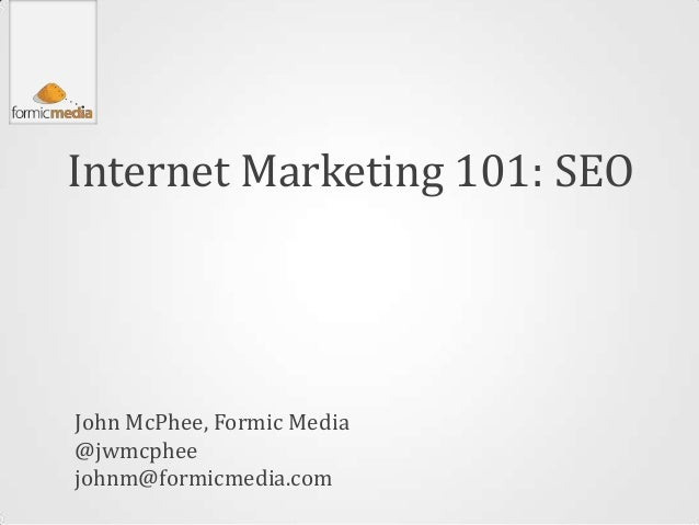 Internet Marketing 101: SEOJohn McPhee, Formic Media@jwmcpheejohnm@formicmedia.com