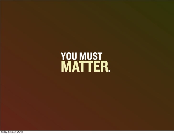YOU MUST                          MATTER.Friday, February 24, 12