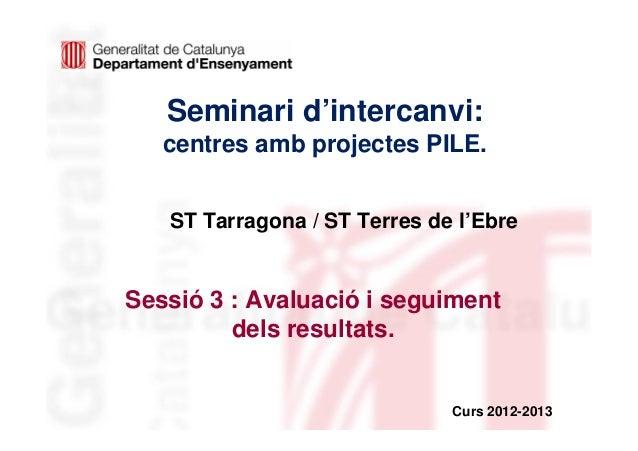 Seminari d'intercanvi:   centres amb projectes PILE.   ST Tarragona / ST Terres de l'EbreSessió 3 : Avaluació i seguiment ...