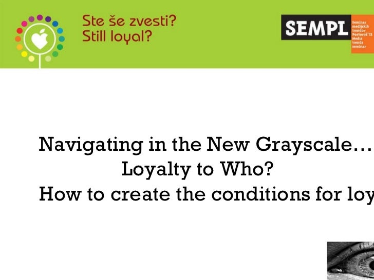 Navigating in the New Grayscale… Loyalty to Who?  How to create the conditions for loyalty.