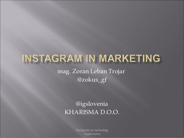 Instagram in marketing @igslovenia mag. Zoran Leban Trojar @zokus_gf @igslovenia KHARISMA D.O.O.