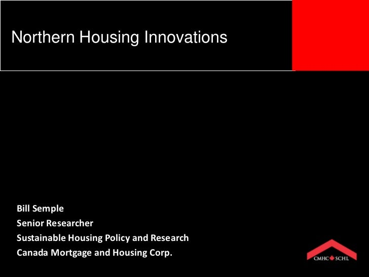 Northern Housing InnovationsBill SempleSenior ResearcherSustainable Housing Policy and ResearchCanada Mortgage and Housing...