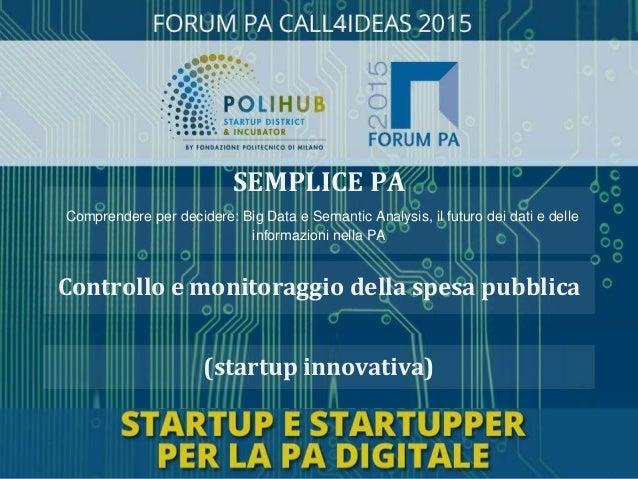 (startup innovativa) Controllo e monitoraggio della spesa pubblica SEMPLICE PA Comprendere per decidere: Big Data e Semant...