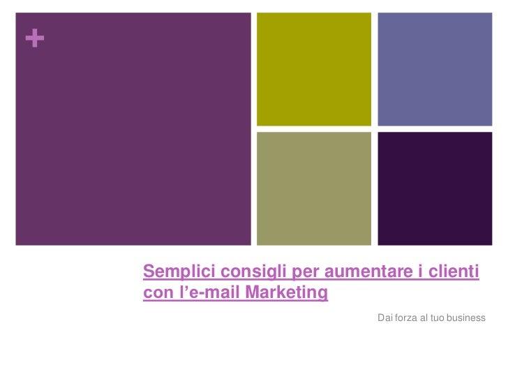 +    Semplici consigli per aumentare i clienti    con l'e-mail Marketing                                Dai forza al tuo b...