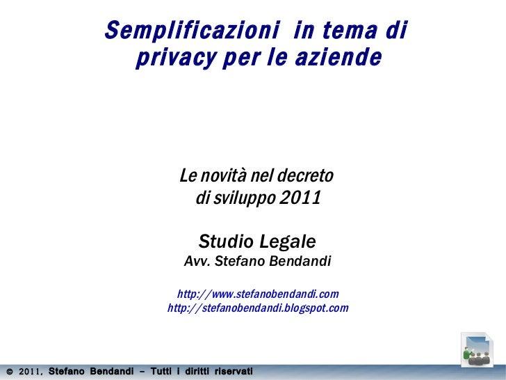 Semplificazioni  in tema di  privacy per le aziende Le novità nel decreto  di sviluppo 2011 Studio Legale Avv. Stefano Ben...