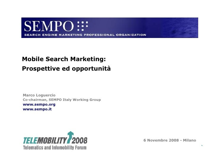 Marco Loguercio Co-chairman, SEMPO Italy Working Group www.sempo.org www.sempo.it 6 Novembre 2008 - Milano Mobile Search M...