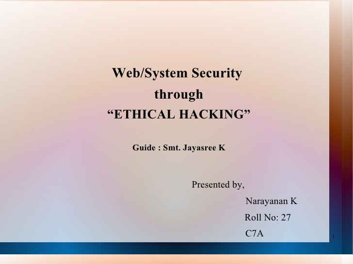 "Web/System Security  through "" ETHICAL HACKING"" Guide : Smt. Jayasree K Presented by,   Narayanan K   Roll No: 27     C7A"