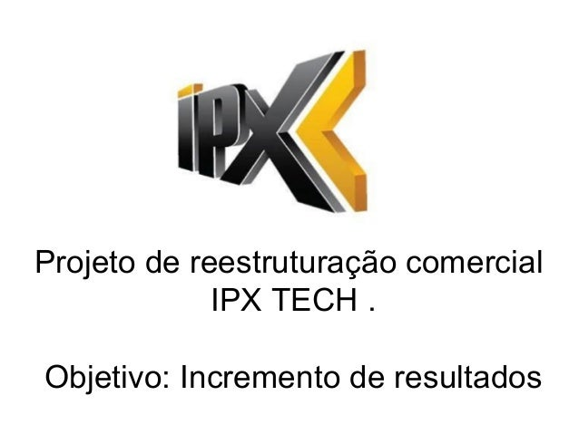 Projeto de reestruturação comercial IPX TECH . Objetivo: Incremento de resultados