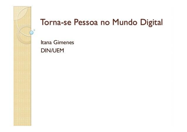 Torna-se Pessoa no Mundo Digital  Itana Gimenes  DIN/UEM