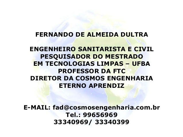 FERNANDO DE ALMEIDA DULTRA ENGENHEIRO SANITARISTA E CIVIL PESQUISADOR DO MESTRADO EM TECNOLOGIAS LIMPAS – UFBA PROFESSOR D...