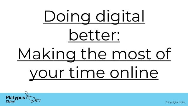 Doing digital better Doing digital better: Making the most of your time online