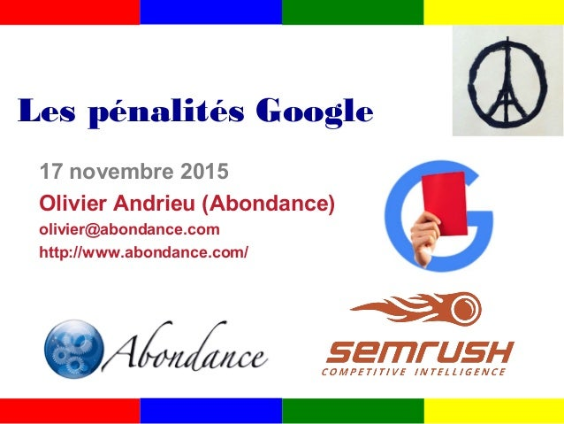 Les pénalités Google 17 novembre 2015 Olivier Andrieu (Abondance) olivier@abondance.com http://www.abondance.com/