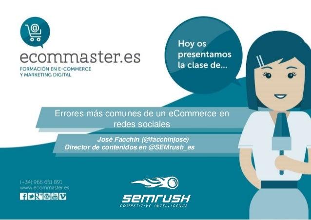 Errores más comunes de un eCommerce en redes sociales José Facchin (@facchinjose) Director de contenidos en @SEMrush_es