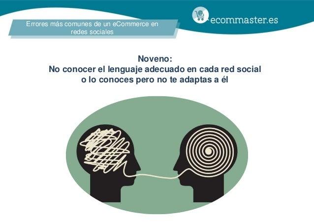 Errores más comunes de un eCommerce en redes sociales Noveno: No conocer el lenguaje adecuado en cada red social o lo cono...