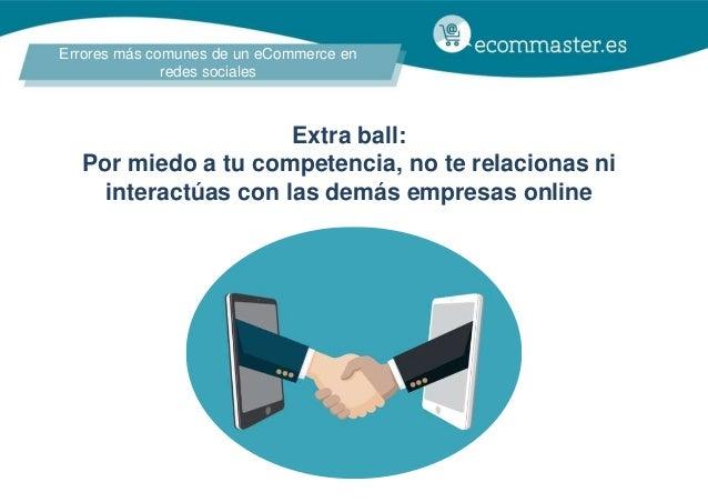 Errores más comunes de un eCommerce en redes sociales Extra ball: Por miedo a tu competencia, no te relacionas ni interact...