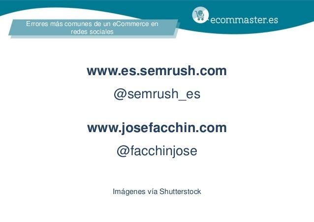 Errores más comunes de un eCommerce en redes sociales www.es.semrush.com @semrush_es www.josefacchin.com @facchinjose Imág...