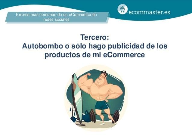 Errores más comunes de un eCommerce en redes sociales Tercero: Autobombo o sólo hago publicidad de los productos de mi eCo...