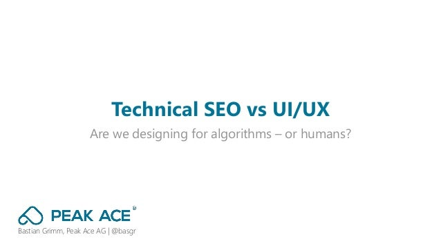 Are we designing for algorithms – or humans? Technical SEO vs UI/UX Bastian Grimm, Peak Ace AG | @basgr