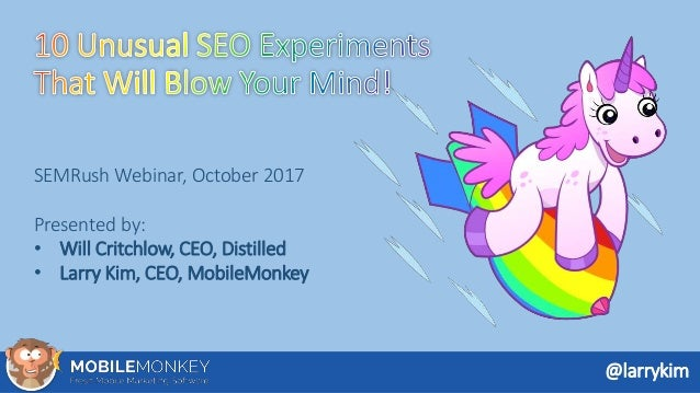 SEMRush Webinar, October 2017 Presented by: • Will Critchlow, CEO, Distilled • Larry Kim, CEO, MobileMonkey @larrykim