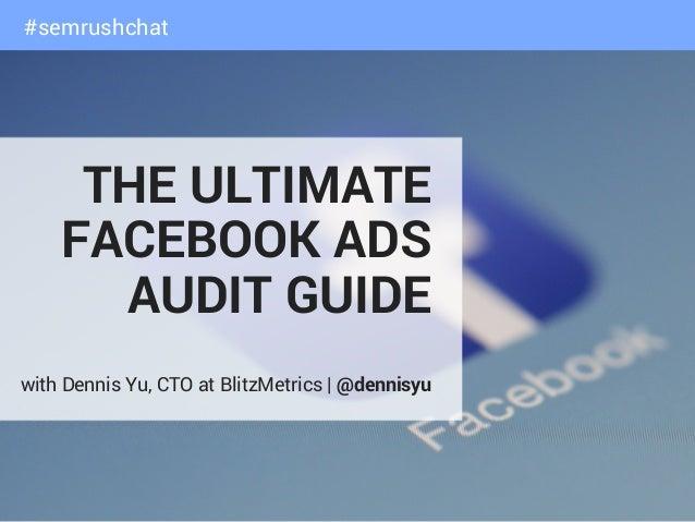 THE ULTIMATE FACEBOOK ADS AUDIT GUIDE with Dennis Yu, CTO at BlitzMetrics|@dennisyu #semrushchat