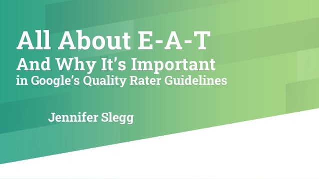 All About E-A-T And Why It's Important in Google's Quality Rater Guidelines Jennifer Slegg