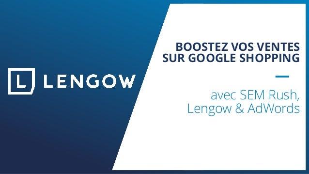 BOOSTEZ VOS VENTES SUR GOOGLE SHOPPING avec SEM Rush, Lengow & AdWords