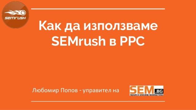 Как да използваме SEMrush в PPC Любомир Попов - управител на