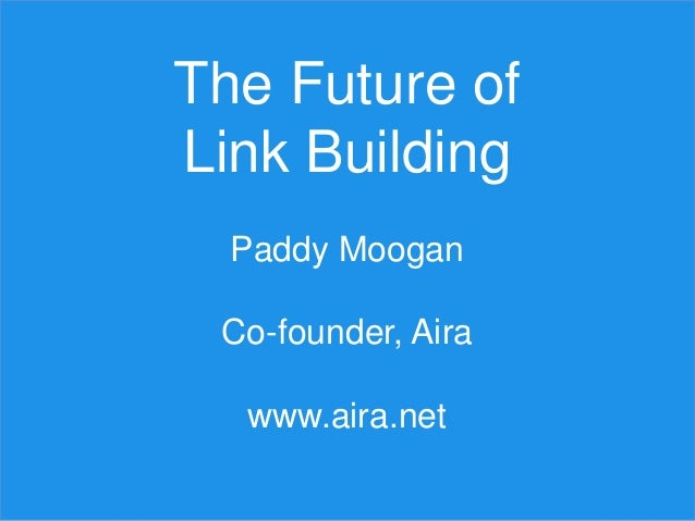 The Future of Link Building Paddy Moogan Co-founder, Aira www.aira.net