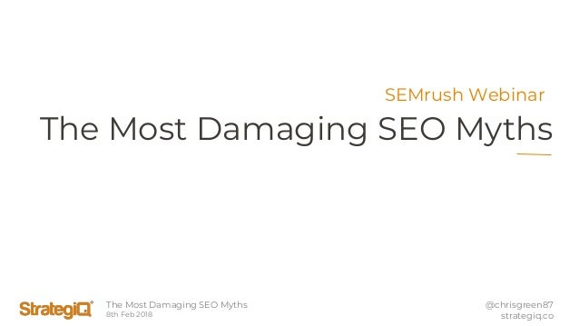 The Most Damaging SEO Myths 8th Feb 2018 @chrisgreen87 strategiq.co The Most Damaging SEO Myths SEMrush Webinar