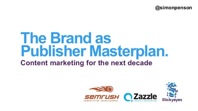 The Brand as Publisher Masterplan. Content marketing for the next decade @simonpenson