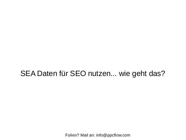 SEA Daten für SEO nutzen... wie geht das? Folien? Mail an: info@ppcflow.com