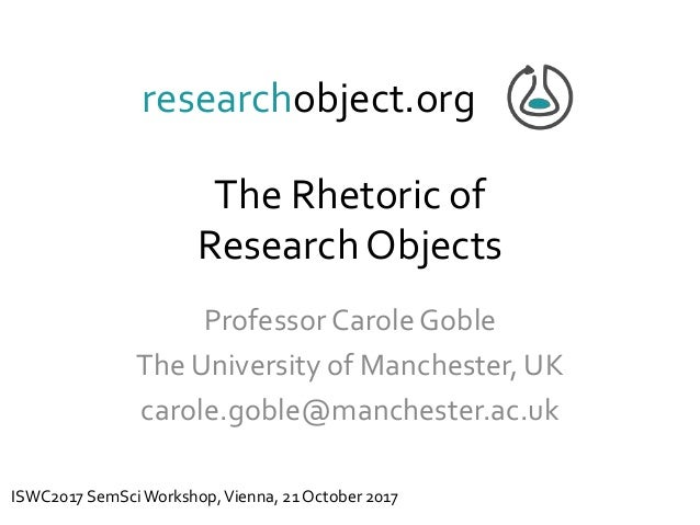 The Rhetoric of ResearchObjects Professor Carole Goble The University of Manchester, UK carole.goble@manchester.ac.uk rese...