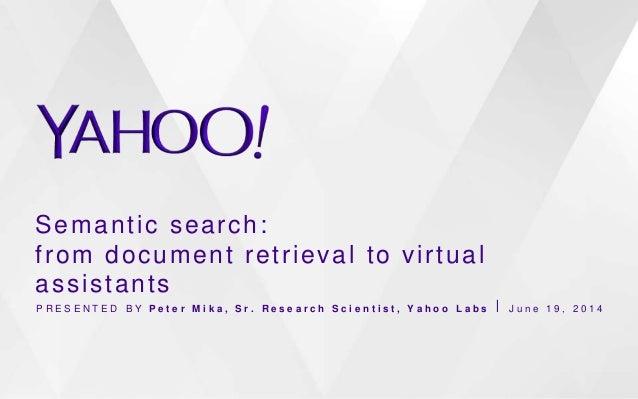 Semantic search: from document retrieval to virtual assistants P R E S E N T E D B Y P e t e r M i k a , S r . R e s e a r...
