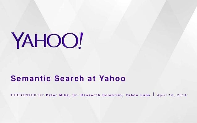Semantic Search at Yahoo P R E S E N T E D B Y P e t e r M i k a , S r . R e s e a r c h S c i e n t i s t , Y a h o o L a...