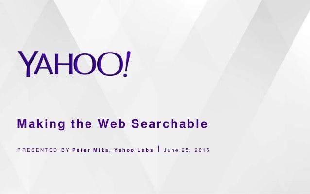 Making the Web Searchable P R E S E N T E D B Y P e t e r M i k a , Y a h o o L a b s ⎪ J u n e 2 5 , 2 0 1 5