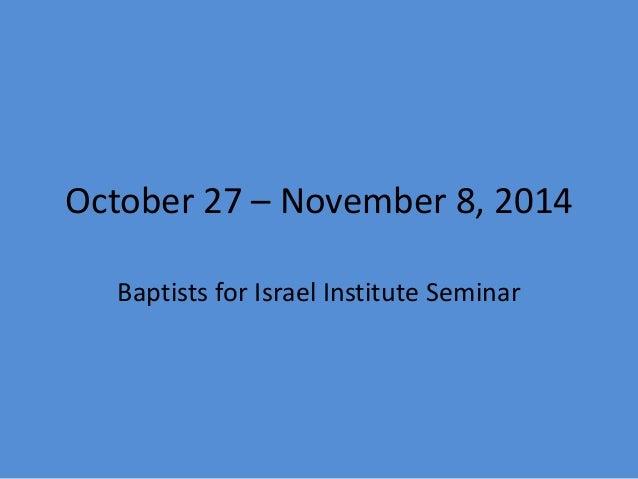 October 27 – November 8, 2014  Baptists for Israel Institute Seminar