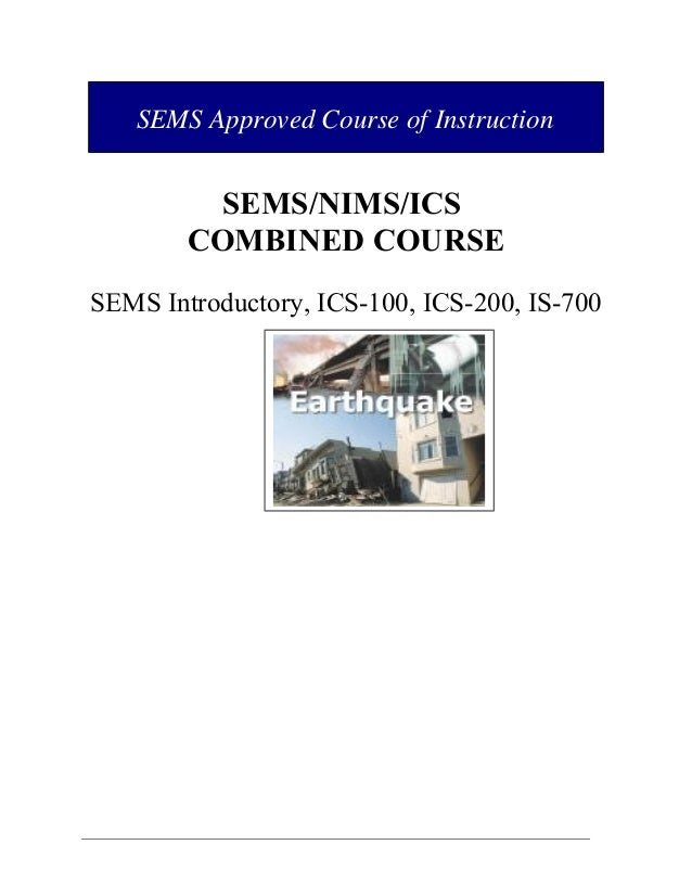 SEMS Approved Course of Instruction  SEMS/NIMS/ICS COMBINED COURSE SEMS Introductory, ICS-100, ICS-200, IS-700