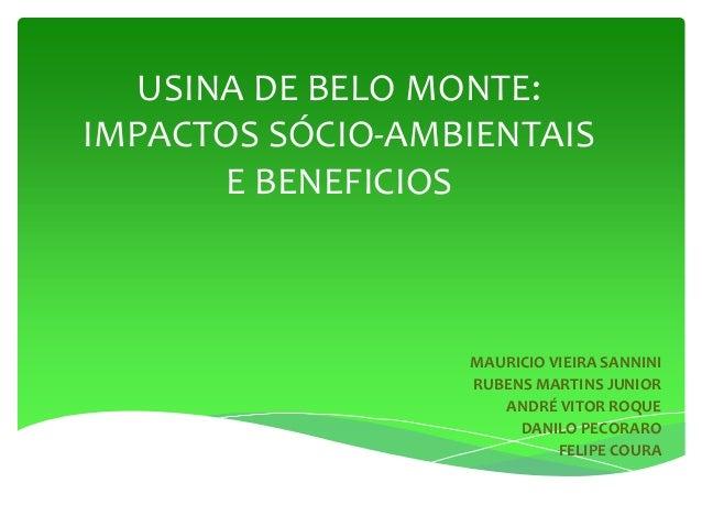 USINA DE BELO MONTE: IMPACTOS SÓCIO-AMBIENTAIS E BENEFICIOS MAURICIO VIEIRA SANNINI RUBENS MARTINS JUNIOR ANDRÉ VITOR ROQU...