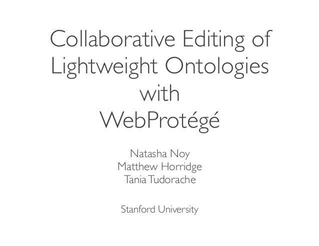 Collaborative Editing ofLightweight OntologieswithWebProtégéNatasha NoyMatthew HorridgeTaniaTudoracheStanford University