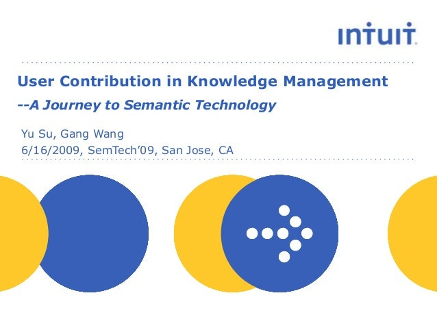 6/16/2009, SemTech'09, San Jose, CA Yu Su, Gang Wang User Contribution in Knowledge Management --A Journey to Semantic Tec...
