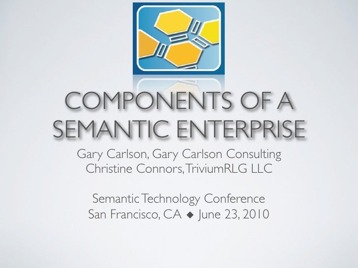 COMPONENTS OF A SEMANTIC ENTERPRISE  Gary Carlson, Gary Carlson Consulting   Christine Connors, TriviumRLG LLC      Semant...